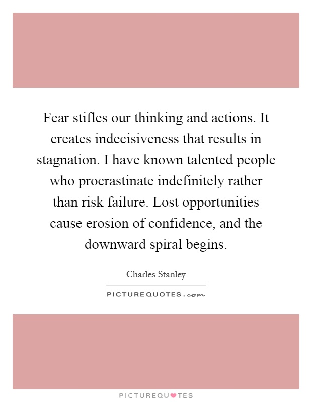 Fear stifles our thinking and actions. It creates indecisiveness that results in stagnation. I have known talented people who procrastinate indefinitely rather than risk failure. Lost opportunities cause erosion of confidence, and the downward spiral begins Picture Quote #1