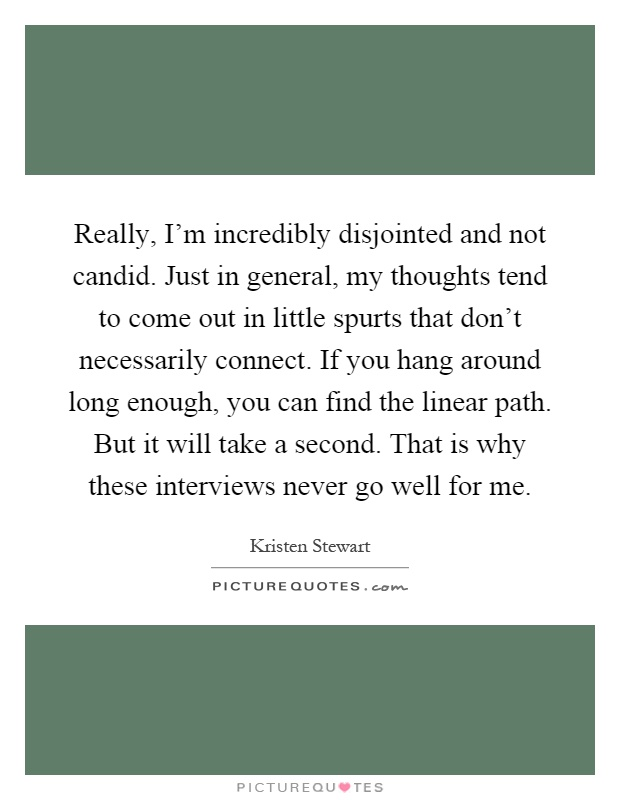 Really, I'm incredibly disjointed and not candid. Just in general, my thoughts tend to come out in little spurts that don't necessarily connect. If you hang around long enough, you can find the linear path. But it will take a second. That is why these interviews never go well for me Picture Quote #1