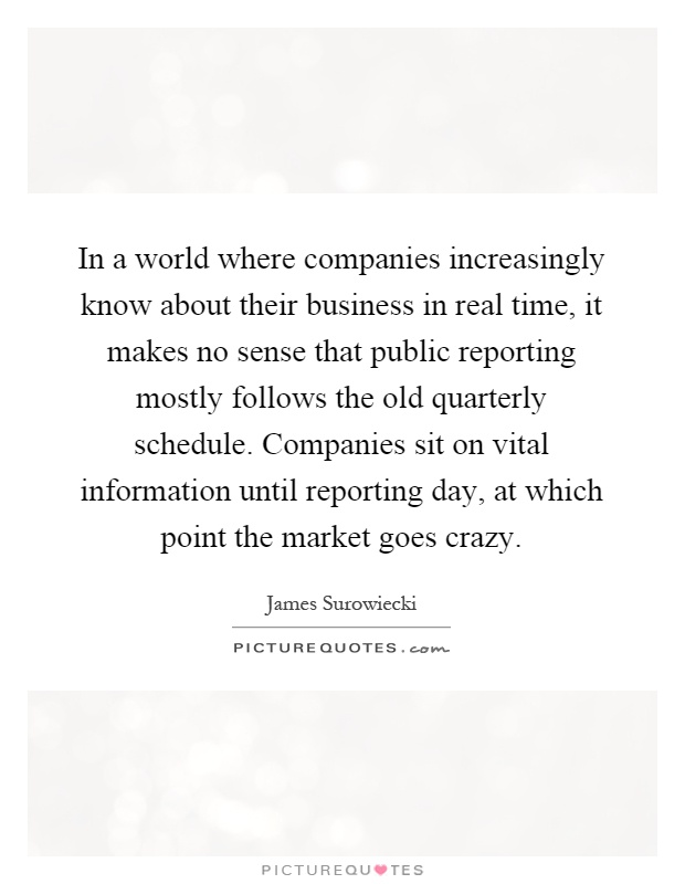 In a world where companies increasingly know about their business in real time, it makes no sense that public reporting mostly follows the old quarterly schedule. Companies sit on vital information until reporting day, at which point the market goes crazy Picture Quote #1