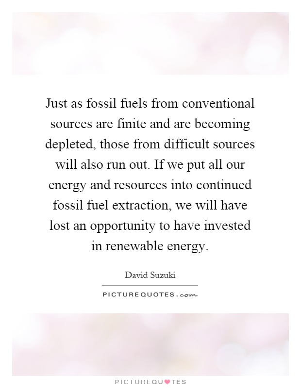 Just as fossil fuels from conventional sources are finite and are becoming depleted, those from difficult sources will also run out. If we put all our energy and resources into continued fossil fuel extraction, we will have lost an opportunity to have invested in renewable energy Picture Quote #1