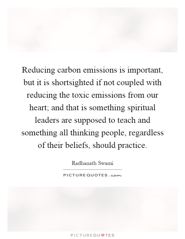 Reducing carbon emissions is important, but it is shortsighted if not coupled with reducing the toxic emissions from our heart; and that is something spiritual leaders are supposed to teach and something all thinking people, regardless of their beliefs, should practice Picture Quote #1