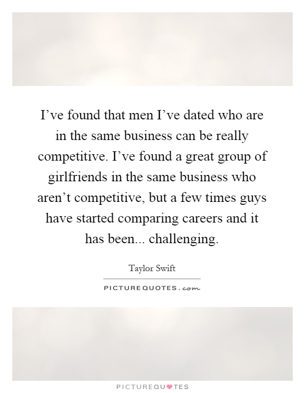 I've found that men I've dated who are in the same business can be really competitive. I've found a great group of girlfriends in the same business who aren't competitive, but a few times guys have started comparing careers and it has been... challenging Picture Quote #1