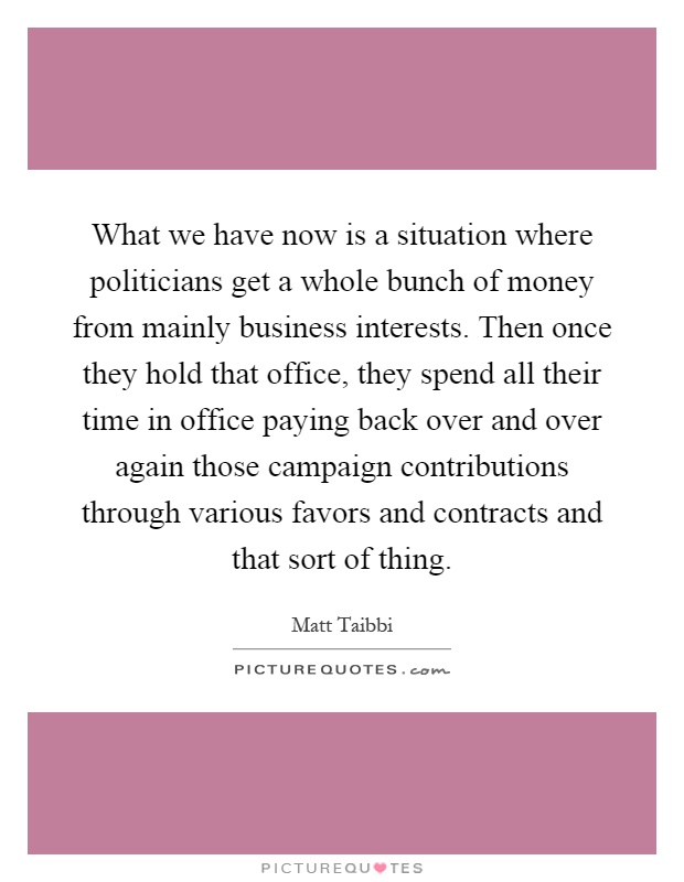What we have now is a situation where politicians get a whole bunch of money from mainly business interests. Then once they hold that office, they spend all their time in office paying back over and over again those campaign contributions through various favors and contracts and that sort of thing Picture Quote #1