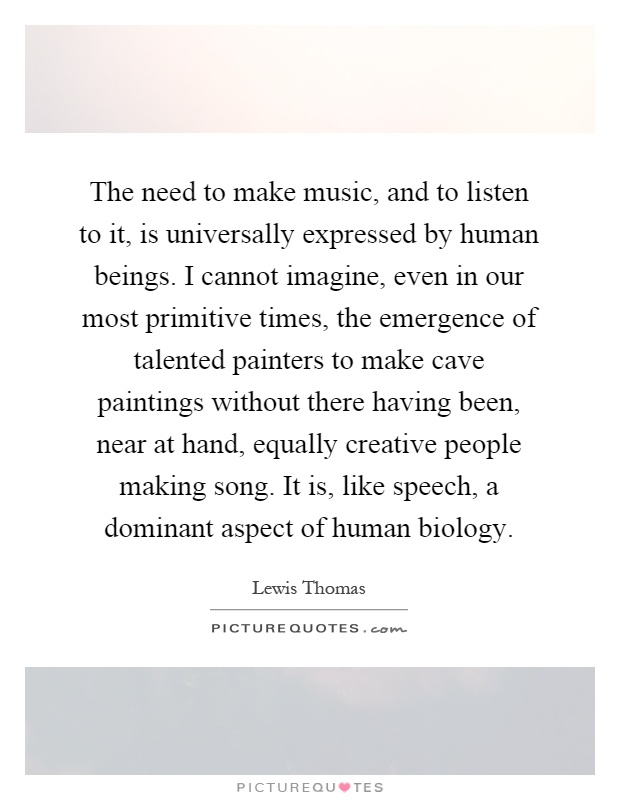 The need to make music, and to listen to it, is universally expressed by human beings. I cannot imagine, even in our most primitive times, the emergence of talented painters to make cave paintings without there having been, near at hand, equally creative people making song. It is, like speech, a dominant aspect of human biology Picture Quote #1