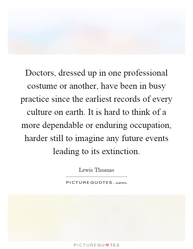 Doctors, dressed up in one professional costume or another, have been in busy practice since the earliest records of every culture on earth. It is hard to think of a more dependable or enduring occupation, harder still to imagine any future events leading to its extinction Picture Quote #1