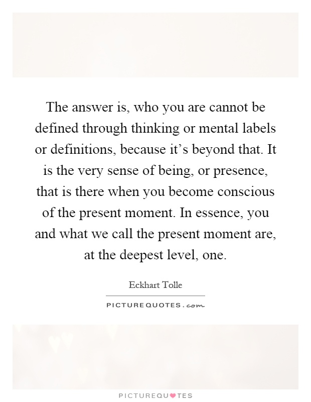 The answer is, who you are cannot be defined through thinking or mental labels or definitions, because it's beyond that. It is the very sense of being, or presence, that is there when you become conscious of the present moment. In essence, you and what we call the present moment are, at the deepest level, one Picture Quote #1
