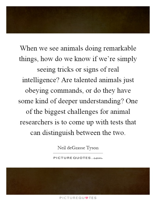 When we see animals doing remarkable things, how do we know if we're simply seeing tricks or signs of real intelligence? Are talented animals just obeying commands, or do they have some kind of deeper understanding? One of the biggest challenges for animal researchers is to come up with tests that can distinguish between the two Picture Quote #1