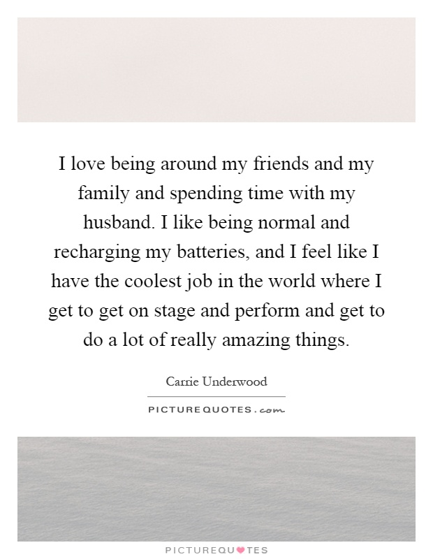 I love being around my friends and my family and spending time with my husband. I like being normal and recharging my batteries, and I feel like I have the coolest job in the world where I get to get on stage and perform and get to do a lot of really amazing things Picture Quote #1