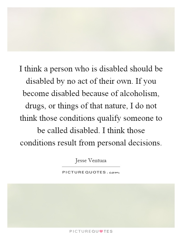 I think a person who is disabled should be disabled by no act of their own. If you become disabled because of alcoholism, drugs, or things of that nature, I do not think those conditions qualify someone to be called disabled. I think those conditions result from personal decisions Picture Quote #1