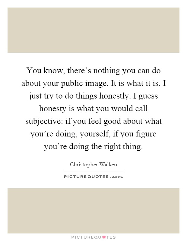 You know, there's nothing you can do about your public image. It is what it is. I just try to do things honestly. I guess honesty is what you would call subjective: if you feel good about what you're doing, yourself, if you figure you're doing the right thing Picture Quote #1