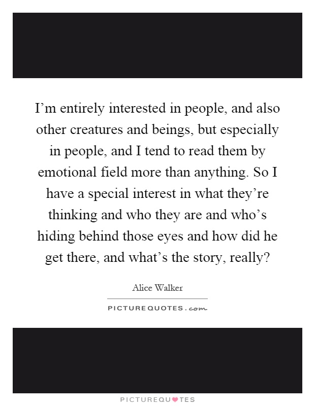 I'm entirely interested in people, and also other creatures and beings, but especially in people, and I tend to read them by emotional field more than anything. So I have a special interest in what they're thinking and who they are and who's hiding behind those eyes and how did he get there, and what's the story, really? Picture Quote #1