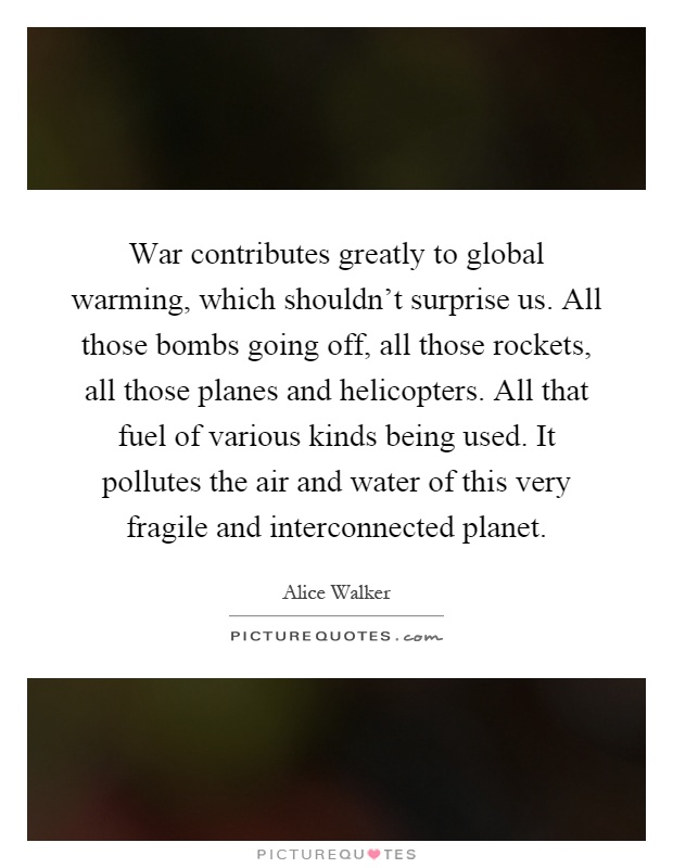 War contributes greatly to global warming, which shouldn't surprise us. All those bombs going off, all those rockets, all those planes and helicopters. All that fuel of various kinds being used. It pollutes the air and water of this very fragile and interconnected planet Picture Quote #1