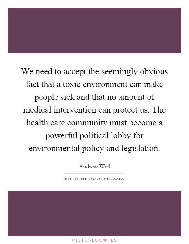 We need to accept the seemingly obvious fact that a toxic environment can make people sick and that no amount of medical intervention can protect us. The health care community must become a powerful political lobby for environmental policy and legislation Picture Quote #1