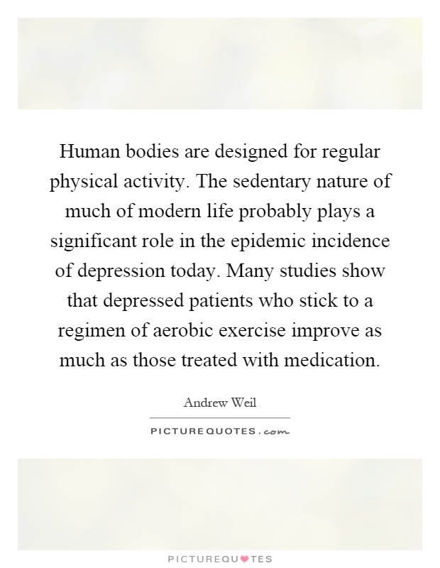 Human bodies are designed for regular physical activity. The sedentary nature of much of modern life probably plays a significant role in the epidemic incidence of depression today. Many studies show that depressed patients who stick to a regimen of aerobic exercise improve as much as those treated with medication Picture Quote #1