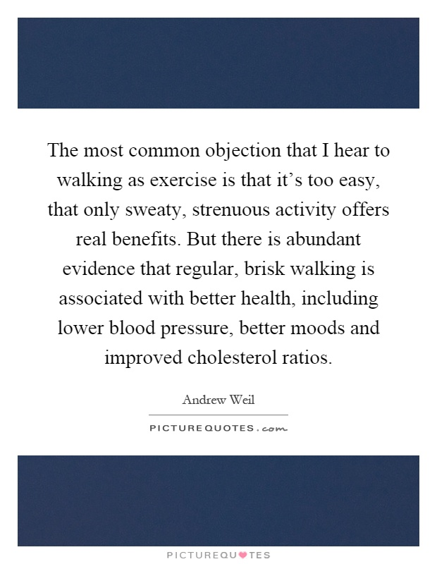 The most common objection that I hear to walking as exercise is that it's too easy, that only sweaty, strenuous activity offers real benefits. But there is abundant evidence that regular, brisk walking is associated with better health, including lower blood pressure, better moods and improved cholesterol ratios Picture Quote #1