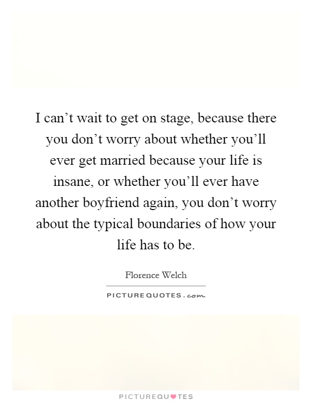 I can't wait to get on stage, because there you don't worry about whether you'll ever get married because your life is insane, or whether you'll ever have another boyfriend again, you don't worry about the typical boundaries of how your life has to be Picture Quote #1