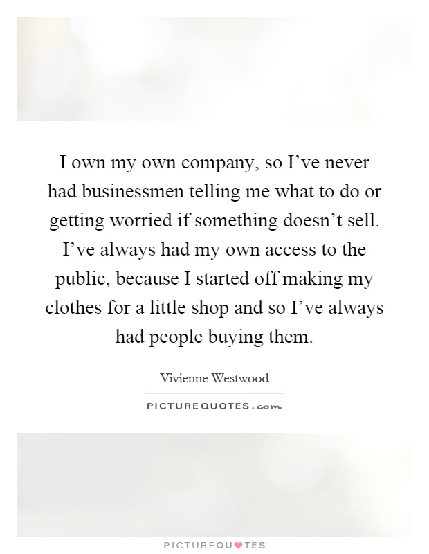I own my own company, so I've never had businessmen telling me what to do or getting worried if something doesn't sell. I've always had my own access to the public, because I started off making my clothes for a little shop and so I've always had people buying them Picture Quote #1