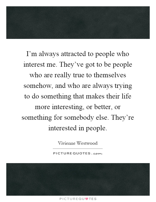 I'm always attracted to people who interest me. They've got to be people who are really true to themselves somehow, and who are always trying to do something that makes their life more interesting, or better, or something for somebody else. They're interested in people Picture Quote #1