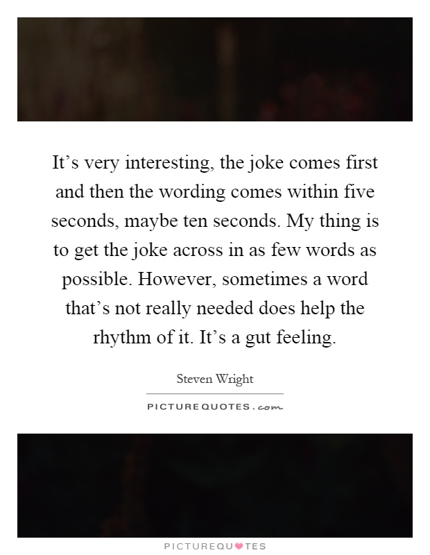 It's very interesting, the joke comes first and then the wording comes within five seconds, maybe ten seconds. My thing is to get the joke across in as few words as possible. However, sometimes a word that's not really needed does help the rhythm of it. It's a gut feeling Picture Quote #1