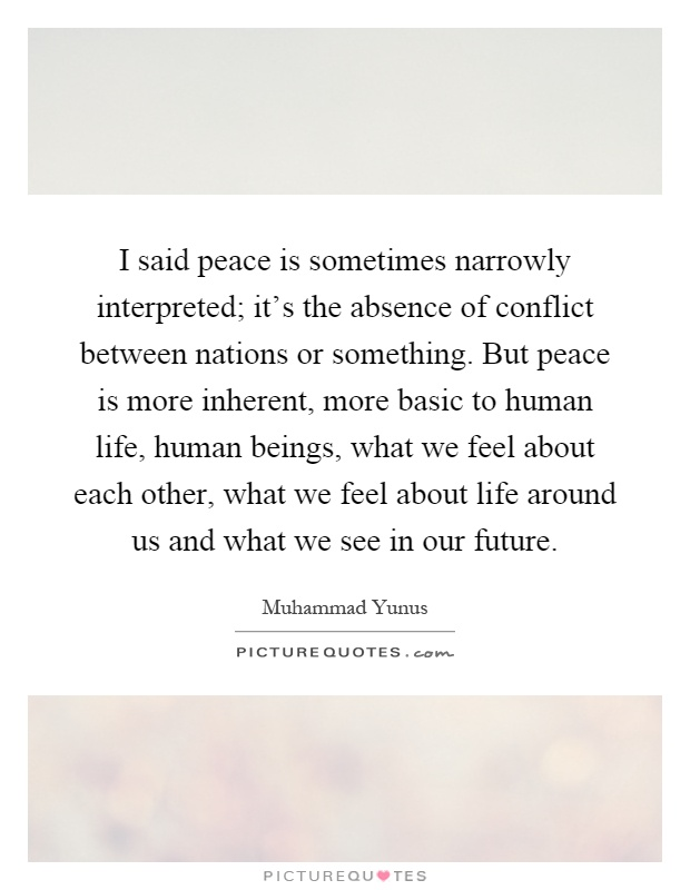 I said peace is sometimes narrowly interpreted; it's the absence of conflict between nations or something. But peace is more inherent, more basic to human life, human beings, what we feel about each other, what we feel about life around us and what we see in our future Picture Quote #1