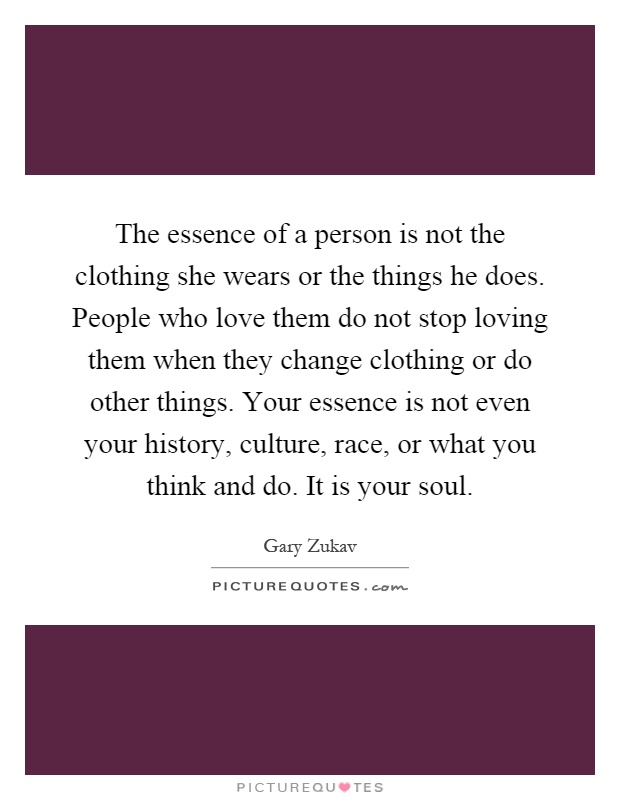 The essence of a person is not the clothing she wears or the things he does. People who love them do not stop loving them when they change clothing or do other things. Your essence is not even your history, culture, race, or what you think and do. It is your soul Picture Quote #1