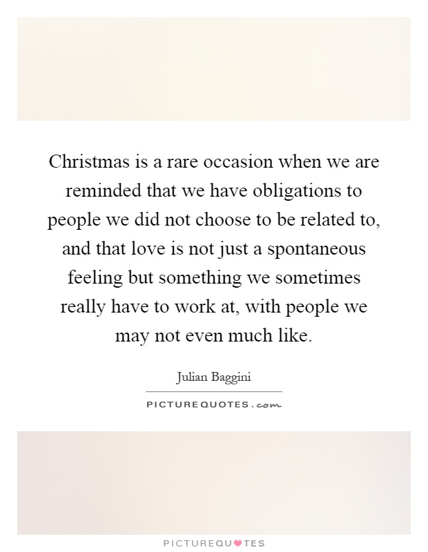 Christmas is a rare occasion when we are reminded that we have obligations to people we did not choose to be related to, and that love is not just a spontaneous feeling but something we sometimes really have to work at, with people we may not even much like Picture Quote #1