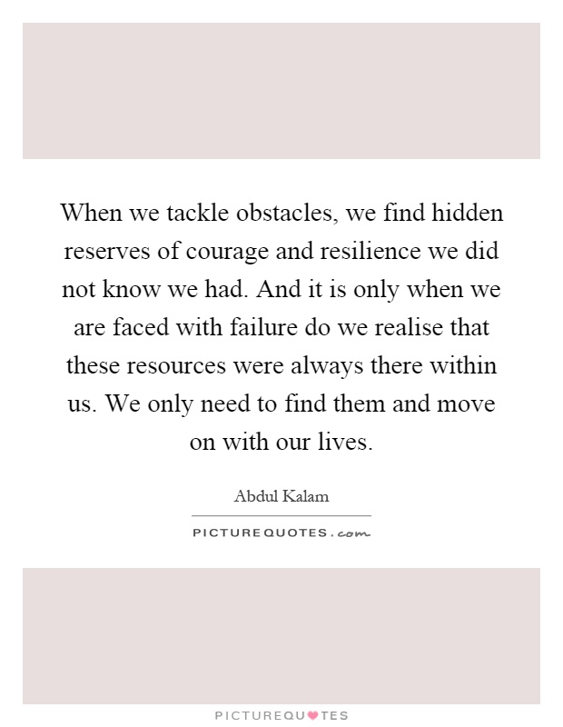 When we tackle obstacles, we find hidden reserves of courage and resilience we did not know we had. And it is only when we are faced with failure do we realise that these resources were always there within us. We only need to find them and move on with our lives Picture Quote #1