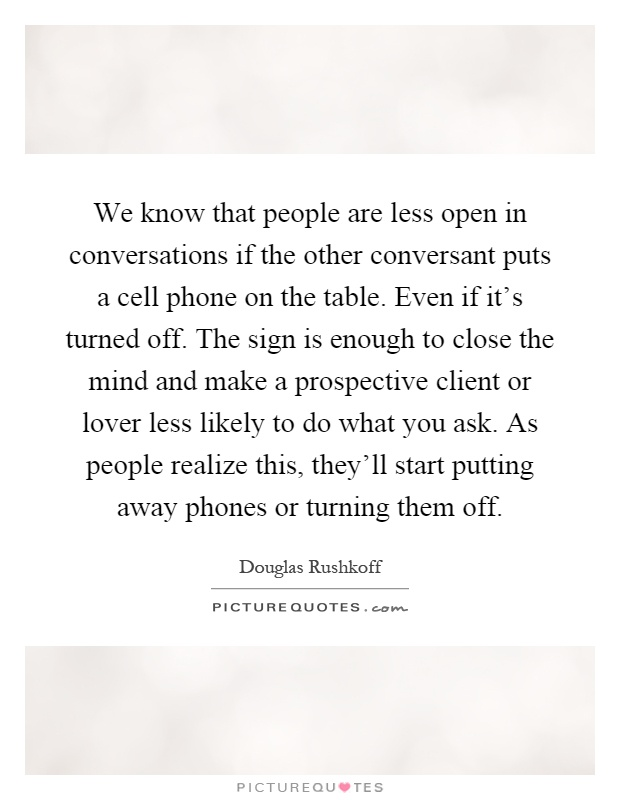 We know that people are less open in conversations if the other conversant puts a cell phone on the table. Even if it's turned off. The sign is enough to close the mind and make a prospective client or lover less likely to do what you ask. As people realize this, they'll start putting away phones or turning them off Picture Quote #1