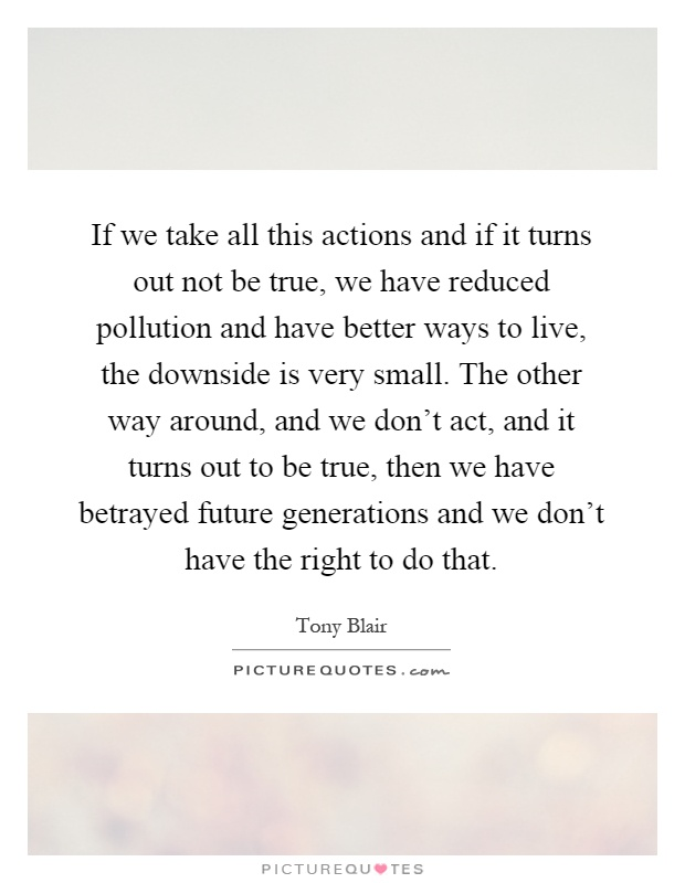 If we take all this actions and if it turns out not be true, we have reduced pollution and have better ways to live, the downside is very small. The other way around, and we don't act, and it turns out to be true, then we have betrayed future generations and we don't have the right to do that Picture Quote #1