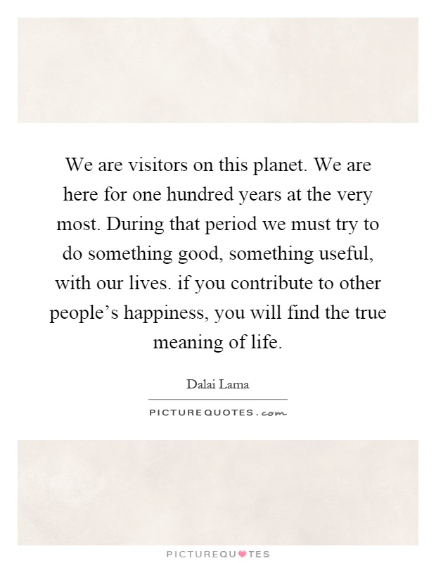 We are visitors on this planet. We are here for one hundred years at the very most. During that period we must try to do something good, something useful, with our lives. if you contribute to other people's happiness, you will find the true meaning of life Picture Quote #1