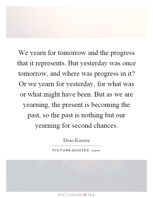We yearn for tomorrow and the progress that it represents. But yesterday was once tomorrow, and where was progress in it? Or we yearn for yesterday, for what was or what might have been. But as we are yearning, the present is becoming the past, so the past is nothing but our yearning for second chances Picture Quote #1