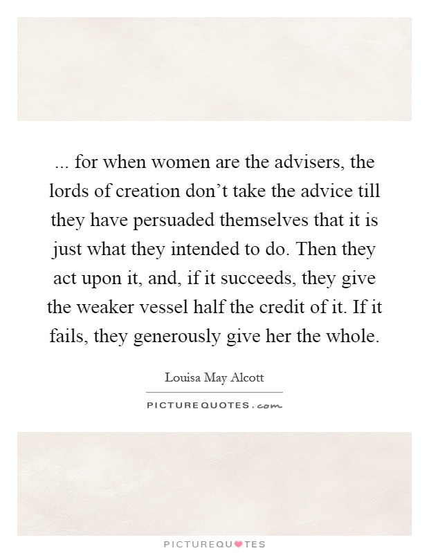 ... for when women are the advisers, the lords of creation don't take the advice till they have persuaded themselves that it is just what they intended to do. Then they act upon it, and, if it succeeds, they give the weaker vessel half the credit of it. If it fails, they generously give her the whole Picture Quote #1