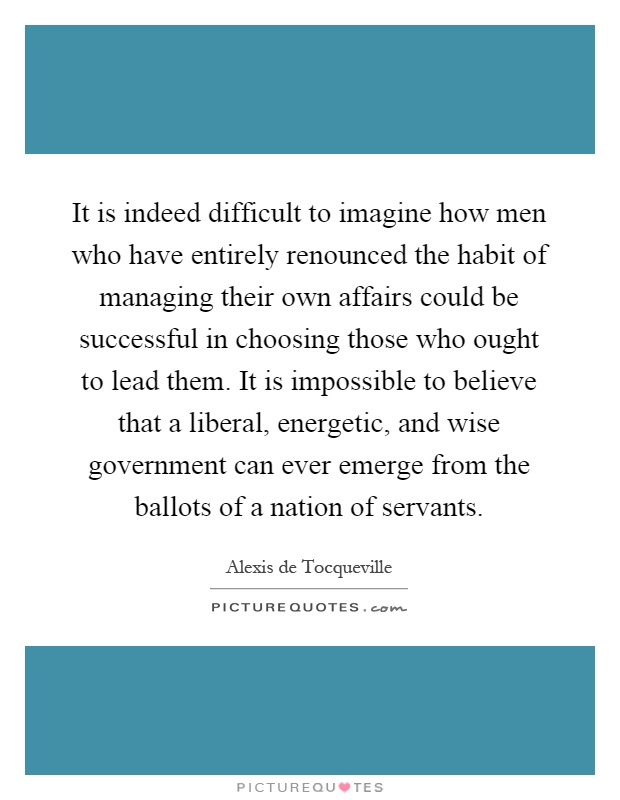It is indeed difficult to imagine how men who have entirely renounced the habit of managing their own affairs could be successful in choosing those who ought to lead them. It is impossible to believe that a liberal, energetic, and wise government can ever emerge from the ballots of a nation of servants Picture Quote #1