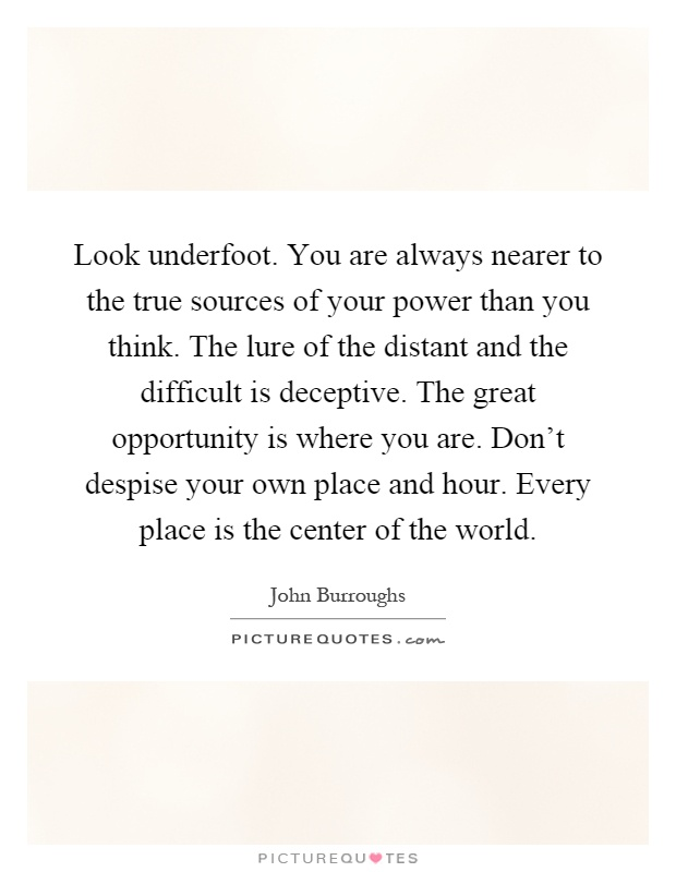 Look underfoot. You are always nearer to the true sources of your power than you think. The lure of the distant and the difficult is deceptive. The great opportunity is where you are. Don't despise your own place and hour. Every place is the center of the world Picture Quote #1