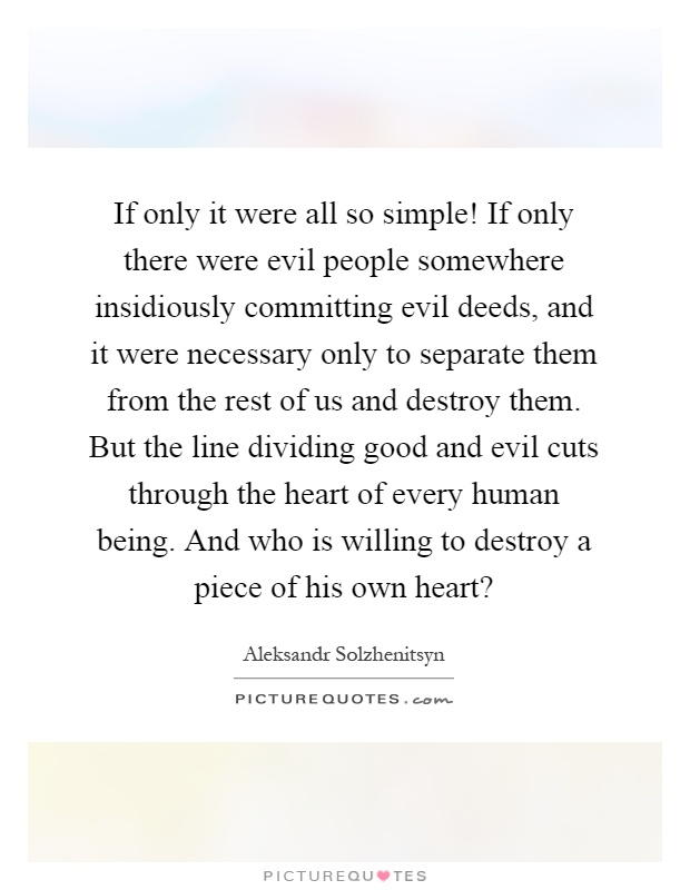 If only it were all so simple! If only there were evil people somewhere insidiously committing evil deeds, and it were necessary only to separate them from the rest of us and destroy them. But the line dividing good and evil cuts through the heart of every human being. And who is willing to destroy a piece of his own heart? Picture Quote #1