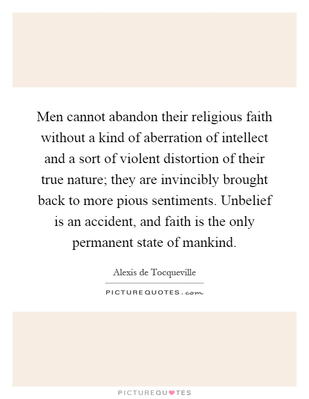 Men cannot abandon their religious faith without a kind of aberration of intellect and a sort of violent distortion of their true nature; they are invincibly brought back to more pious sentiments. Unbelief is an accident, and faith is the only permanent state of mankind Picture Quote #1