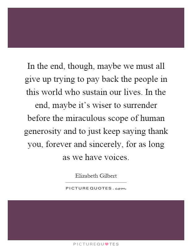 In the end, though, maybe we must all give up trying to pay back the people in this world who sustain our lives. In the end, maybe it's wiser to surrender before the miraculous scope of human generosity and to just keep saying thank you, forever and sincerely, for as long as we have voices Picture Quote #1