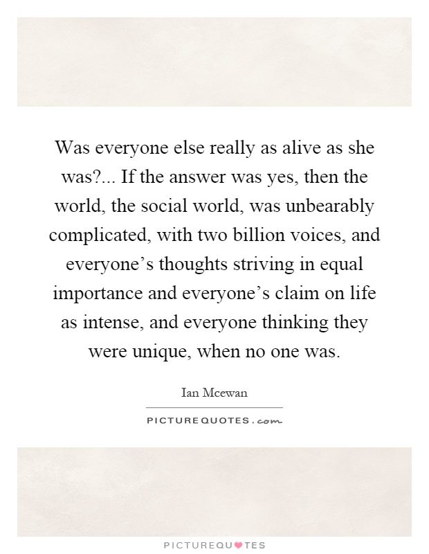 Was everyone else really as alive as she was?... If the answer was yes, then the world, the social world, was unbearably complicated, with two billion voices, and everyone's thoughts striving in equal importance and everyone's claim on life as intense, and everyone thinking they were unique, when no one was Picture Quote #1
