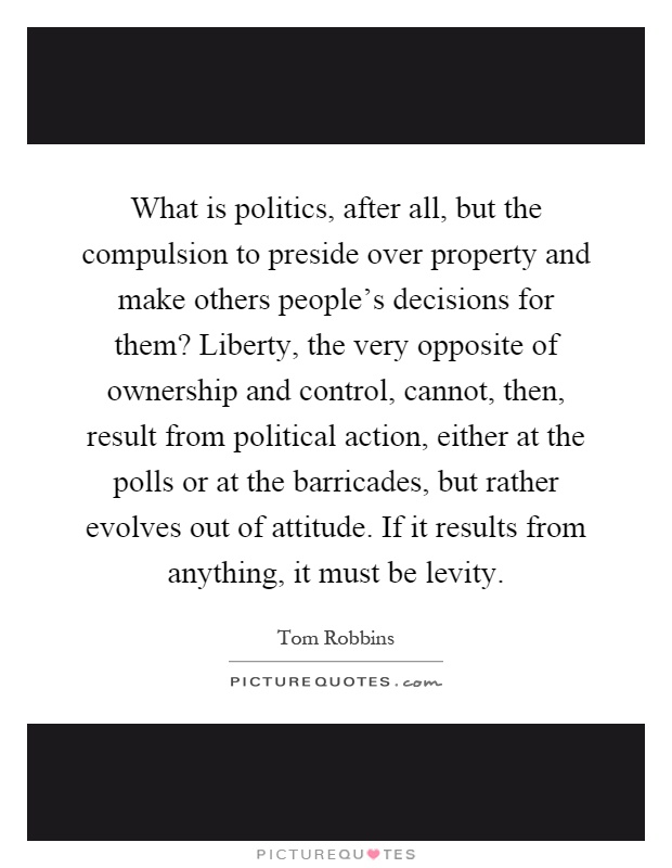 What is politics, after all, but the compulsion to preside over property and make others people's decisions for them? Liberty, the very opposite of ownership and control, cannot, then, result from political action, either at the polls or at the barricades, but rather evolves out of attitude. If it results from anything, it must be levity Picture Quote #1
