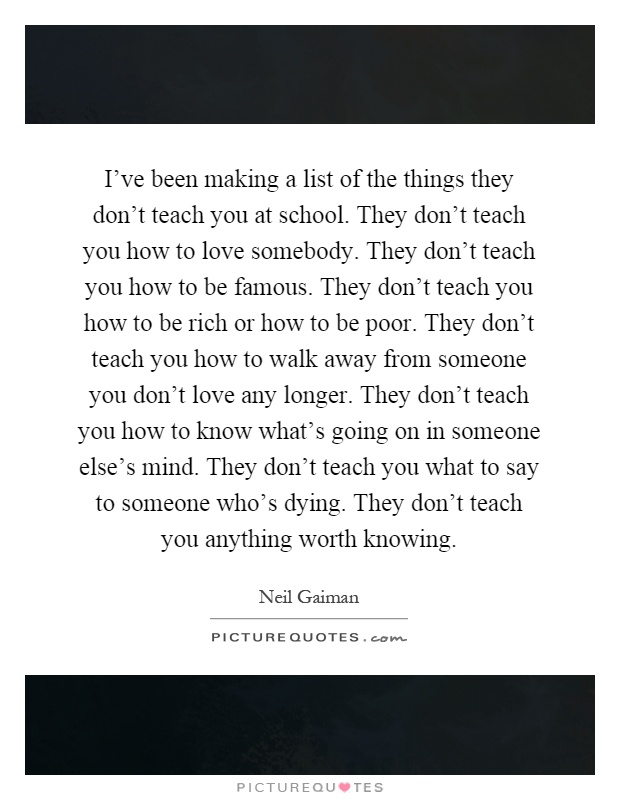 I've been making a list of the things they don't teach you at school. They don't teach you how to love somebody. They don't teach you how to be famous. They don't teach you how to be rich or how to be poor. They don't teach you how to walk away from someone you don't love any longer. They don't teach you how to know what's going on in someone else's mind. They don't teach you what to say to someone who's dying. They don't teach you anything worth knowing Picture Quote #1