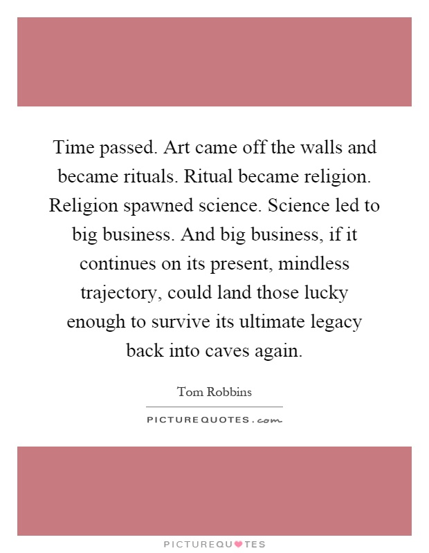 Time passed. Art came off the walls and became rituals. Ritual became religion. Religion spawned science. Science led to big business. And big business, if it continues on its present, mindless trajectory, could land those lucky enough to survive its ultimate legacy back into caves again Picture Quote #1