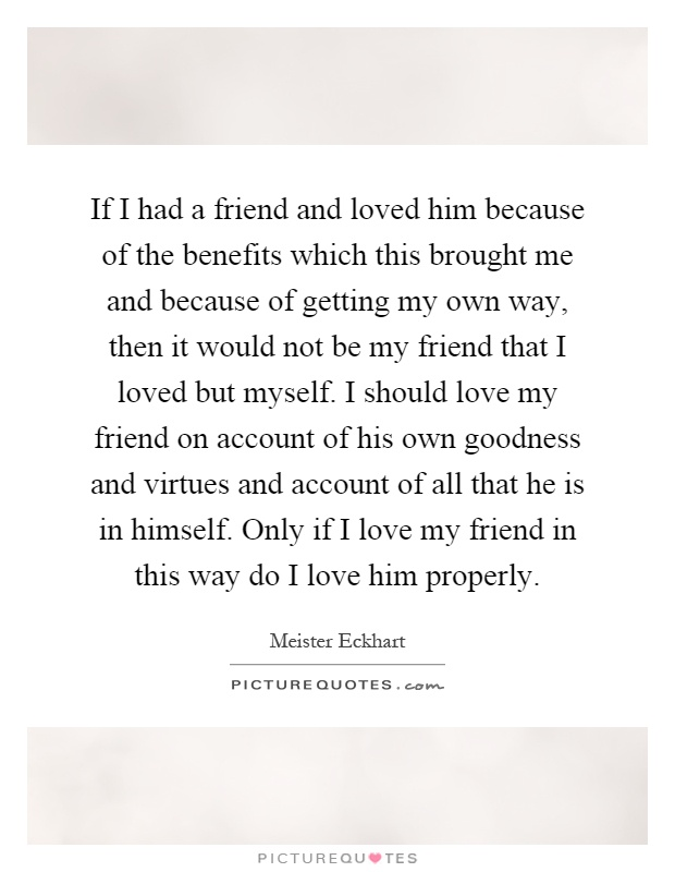 If I had a friend and loved him because of the benefits which this brought me and because of getting my own way, then it would not be my friend that I loved but myself. I should love my friend on account of his own goodness and virtues and account of all that he is in himself. Only if I love my friend in this way do I love him properly Picture Quote #1