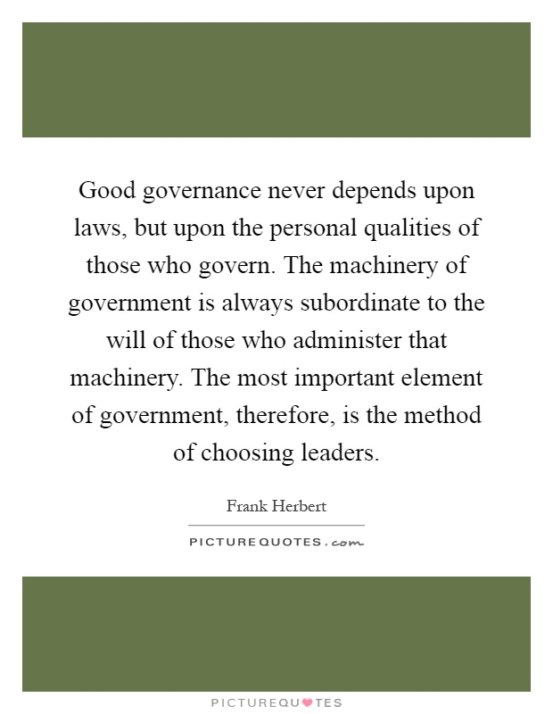 Good governance never depends upon laws, but upon the personal qualities of those who govern. The machinery of government is always subordinate to the will of those who administer that machinery. The most important element of government, therefore, is the method of choosing leaders Picture Quote #1