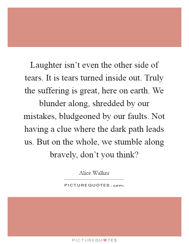 Laughter isn't even the other side of tears. It is tears turned inside out. Truly the suffering is great, here on earth. We blunder along, shredded by our mistakes, bludgeoned by our faults. Not having a clue where the dark path leads us. But on the whole, we stumble along bravely, don't you think? Picture Quote #1