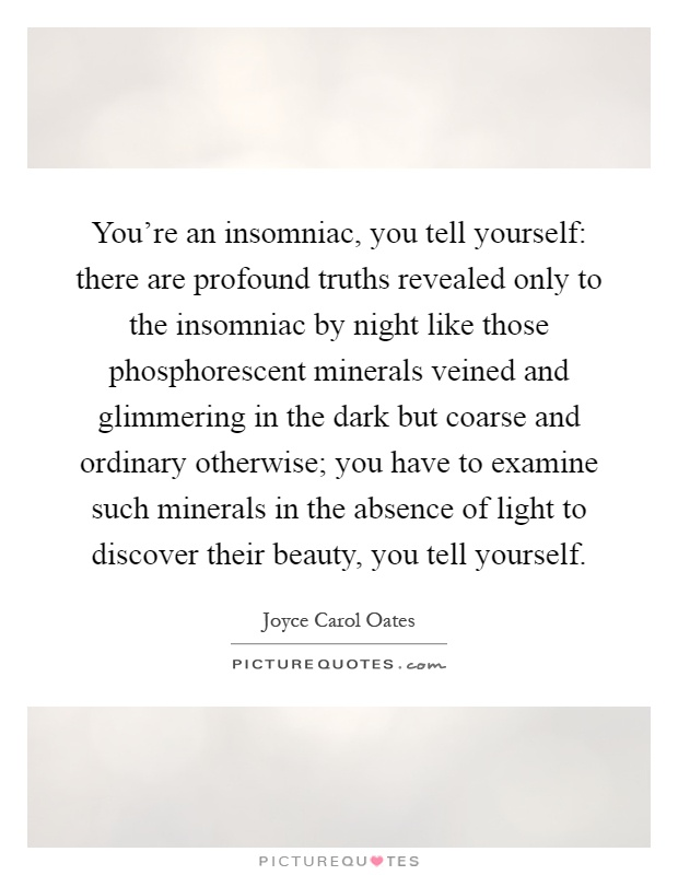 You're an insomniac, you tell yourself: there are profound truths revealed only to the insomniac by night like those phosphorescent minerals veined and glimmering in the dark but coarse and ordinary otherwise; you have to examine such minerals in the absence of light to discover their beauty, you tell yourself Picture Quote #1