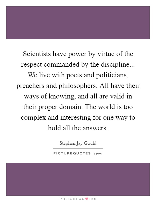 Scientists have power by virtue of the respect commanded by the discipline... We live with poets and politicians, preachers and philosophers. All have their ways of knowing, and all are valid in their proper domain. The world is too complex and interesting for one way to hold all the answers Picture Quote #1