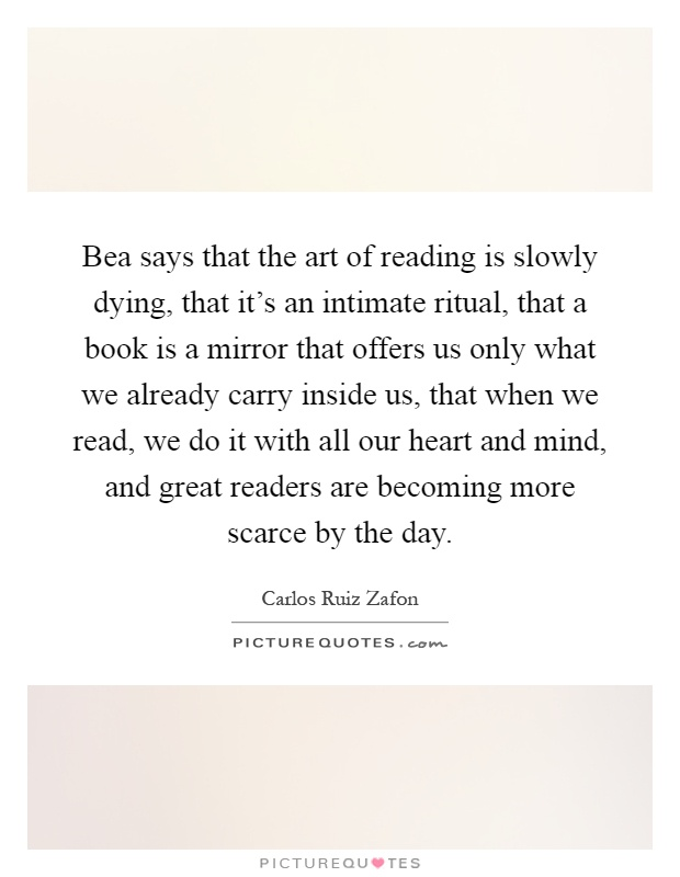 Bea says that the art of reading is slowly dying, that it's an intimate ritual, that a book is a mirror that offers us only what we already carry inside us, that when we read, we do it with all our heart and mind, and great readers are becoming more scarce by the day Picture Quote #1