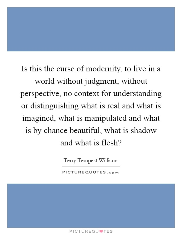 Is this the curse of modernity, to live in a world without judgment, without perspective, no context for understanding or distinguishing what is real and what is imagined, what is manipulated and what is by chance beautiful, what is shadow and what is flesh? Picture Quote #1