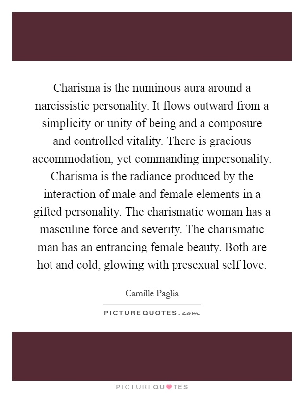 Charisma is the numinous aura around a narcissistic personality. It flows outward from a simplicity or unity of being and a composure and controlled vitality. There is gracious accommodation, yet commanding impersonality. Charisma is the radiance produced by the interaction of male and female elements in a gifted personality. The charismatic woman has a masculine force and severity. The charismatic man has an entrancing female beauty. Both are hot and cold, glowing with presexual self love Picture Quote #1