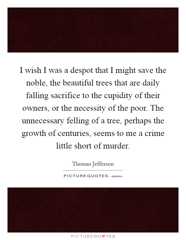 I wish I was a despot that I might save the noble, the beautiful trees that are daily falling sacrifice to the cupidity of their owners, or the necessity of the poor. The unnecessary felling of a tree, perhaps the growth of centuries, seems to me a crime little short of murder Picture Quote #1